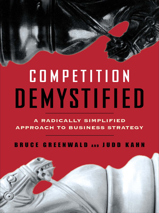 Competition Demystified: A Radically Simplified Approach to Business Strategy By: Bruce C. Greenwald,Judd Kahn