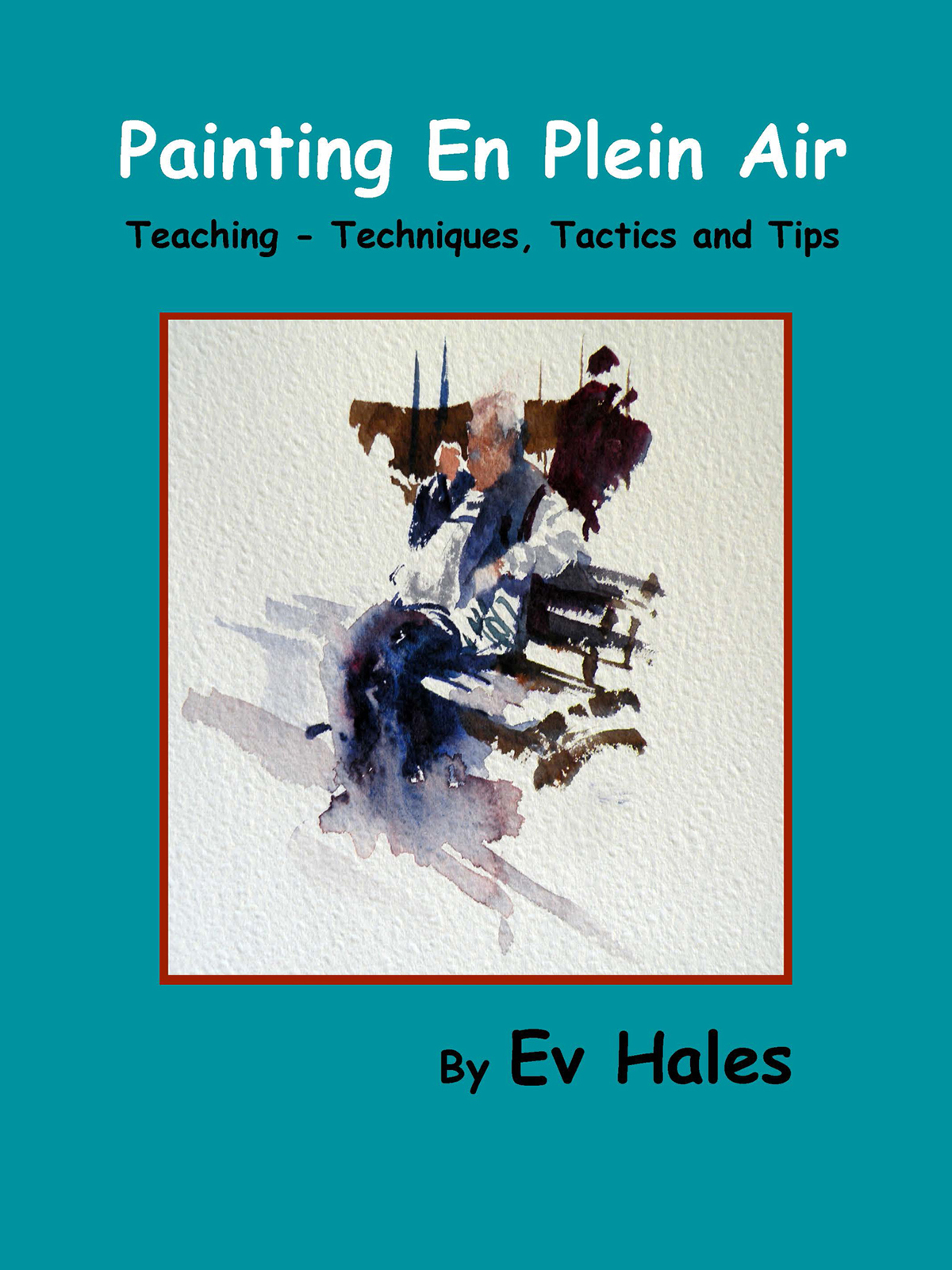 Painting En Plein Air: Teaching - Techniques, Tactics, Tips