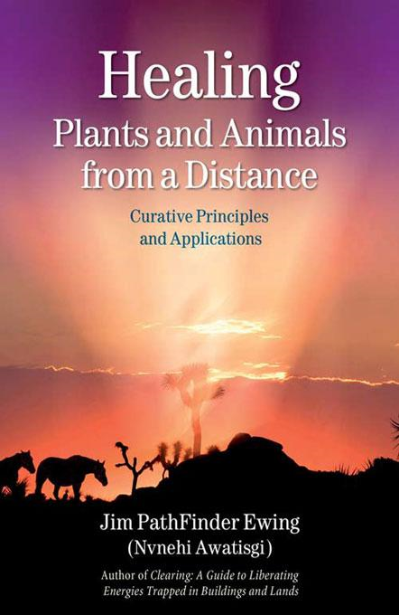 Healing Plants and Animals from a Distance : Curative Principles and Applications By: Ewing (Nvnehi Awatisgi), Jim PathFinder