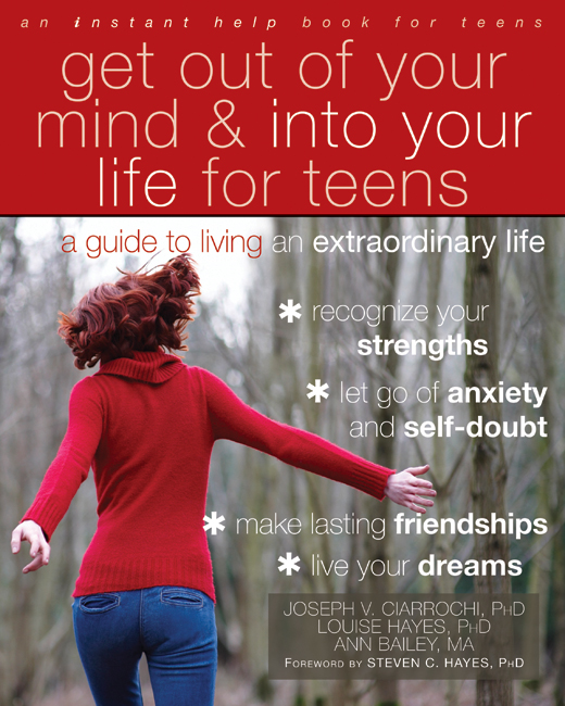 Get Out of Your Mind and Into Your Life for Teens By: Ann Bailey, M Psych,Joseph Ciarrochi, PhD,Louise Hayes, PhD