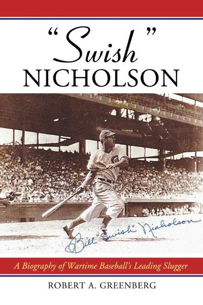 """Swish"" Nicholson: A Biography of Wartime Baseball's Leading Slugger"