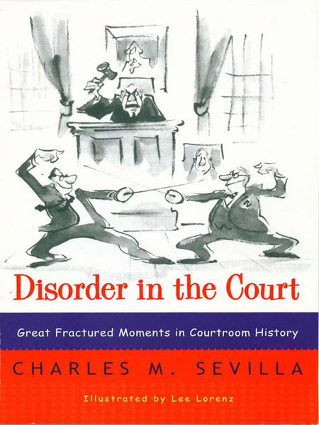 Disorder in the Court: Great Fractured Moments in Courtroom History By: Charles M. Sevilla