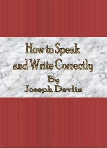 How to Speak and Write Correctly By: Joseph Devlin