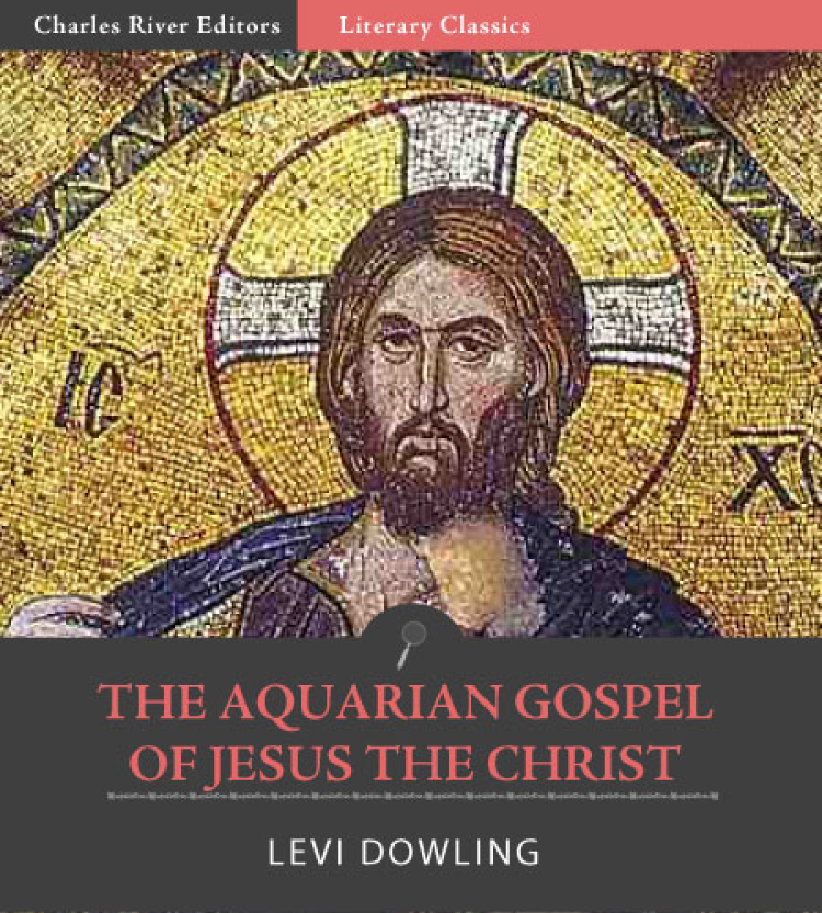 The Aquarian Gospel of Jesus the Christ By: Levi H. Dowling