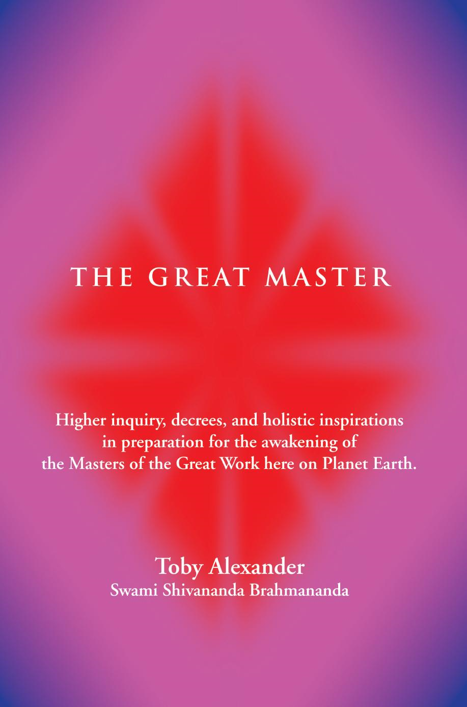 Toby Alexander - THE GREAT MASTER: Higher inquiry, decrees, and holistic inspirations in preparation for the awakening of the Masters of the Great Work here on Planet