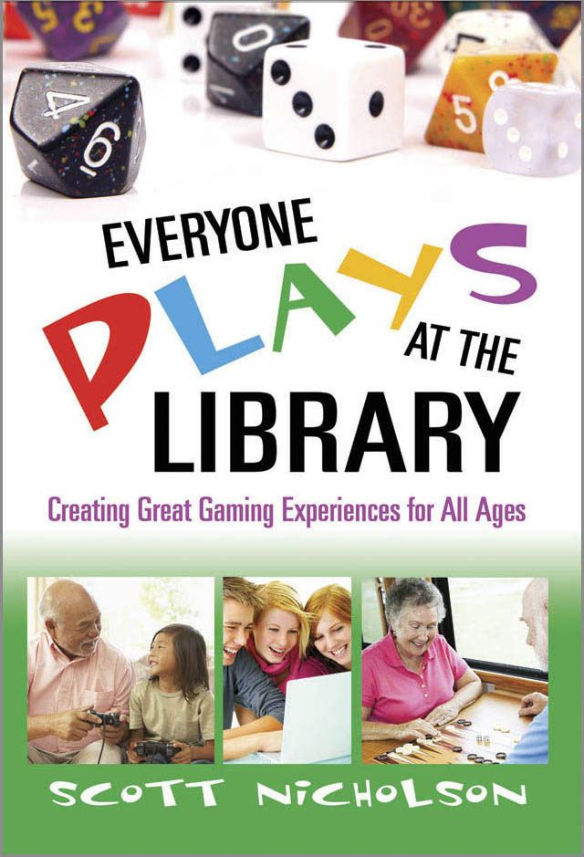 Everyone Plays at the Library: Creating Great Gaming Experiences for All Ages By: Scott Nicholson