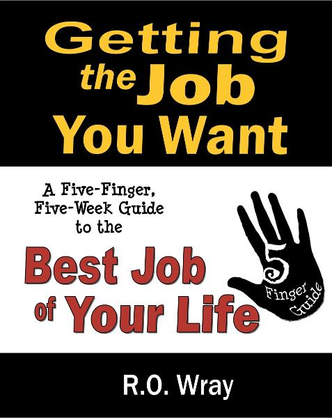 Getting The Job You Want: A Five-Finger, Five-Week Guide to the Best Job of Your Life By: R.O. Wray