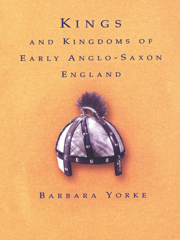 Kings and Kingdoms of Early Anglo-Saxon England By: Dr Barbara Yorke