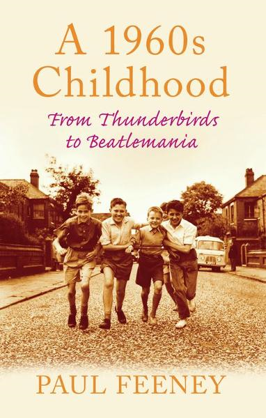 A 1960s Childhood: From Thunderbirds to Beatlemania By: Paul Feeney