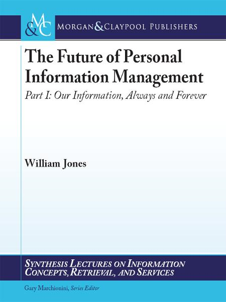 The Future of Personal Information Management, Part 1: Our Information, Always and Forever By: William Jones