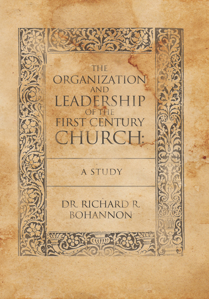The Organization and Leadership of the First Century Church : A Study By: Dr. Richard R. Bohannon