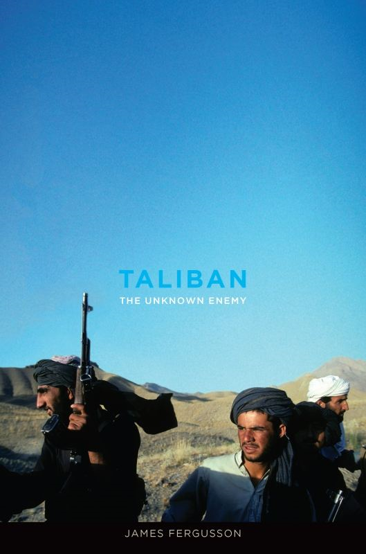 Taliban: The Unknown Enemy By: James Fergusson