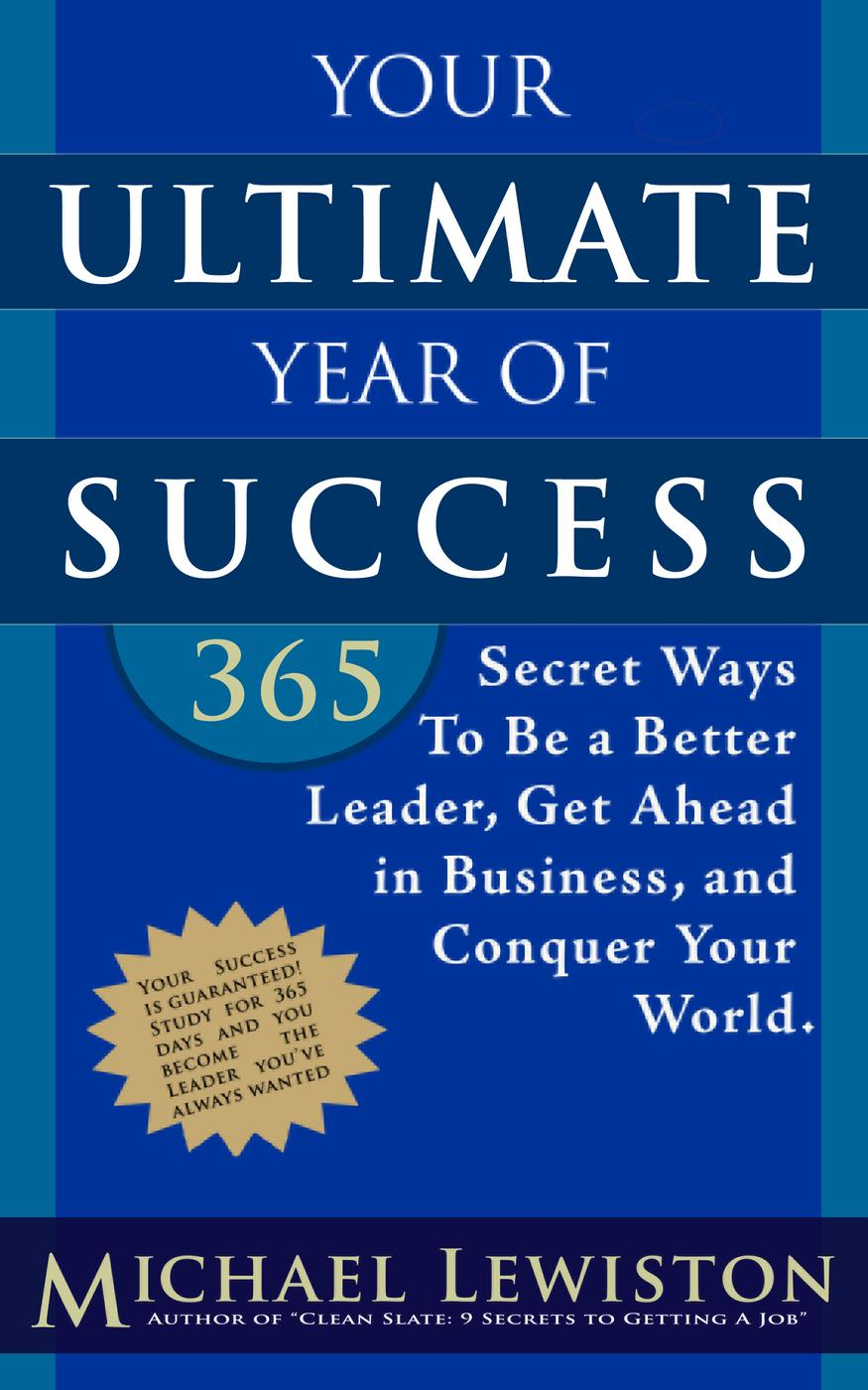 Your Ultimate Year of Success: 365 Secret Ways To Be A Better Leader, Get Ahead in Business, and Con