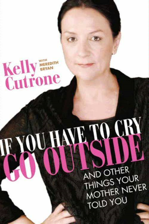 If You Have to Cry, Go Outside By: Kelly Cutrone,Meredith Bryan