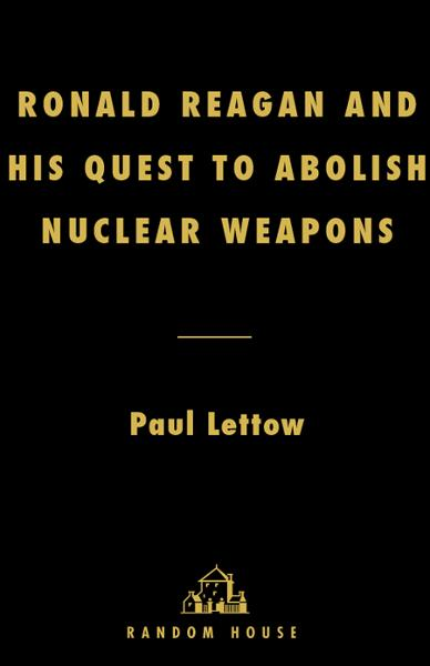 Ronald Reagan and His Quest to Abolish Nuclear Weapons By: Paul Lettow