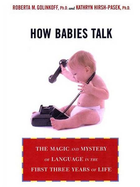 How Babies Talk: The Magic and Mystery of Language in the First Three Years of Life By: Kathy Hirsh-Pasek,Roberta Golinkoff
