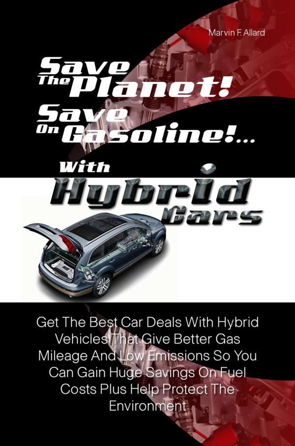 Save The Planet! Save On Gasoline! …With Hybrid Cars By: Marvin F. Allard