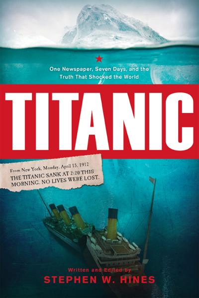 Titanic: One Newspaper, Seven Days, and the Truth That Shocked the World By: Stephen Hines