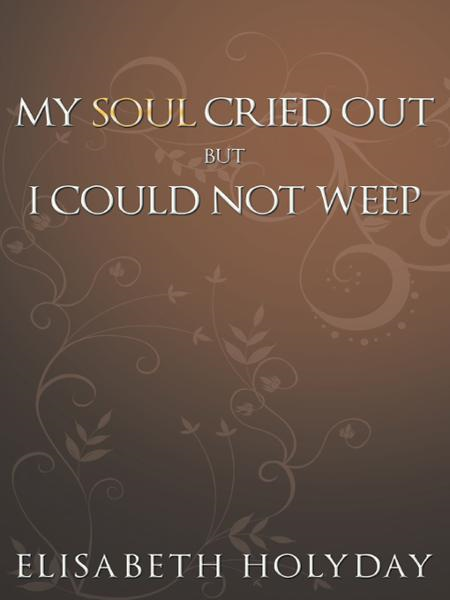 MY SOUL CRIED OUT...BUT I COULD NOT WEEP