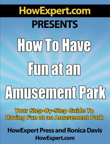How to Have Fun at an Amusement Park v1.0: Your Step-By-Step Guide to Having Fun at an Amusement Park By: HowExpert Press