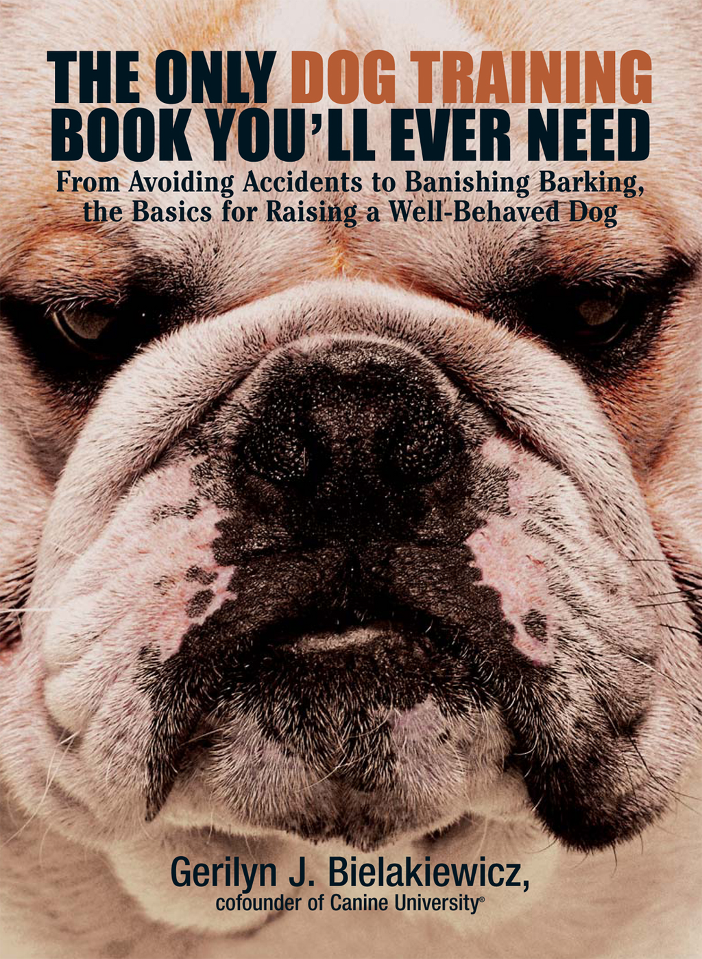 The Only Dog Training Book You Will Ever Need: From Avoiding Accidents to Banishing Barking, the Basics for Raising a Well-Behaved Dog