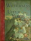 Wilderness Of The Upper Yukon: A Hunter's Explorations For Wild Sheep In Subarctic Mountains