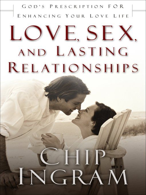 Love, Sex, and Lasting Relationships By: Chip Ingram