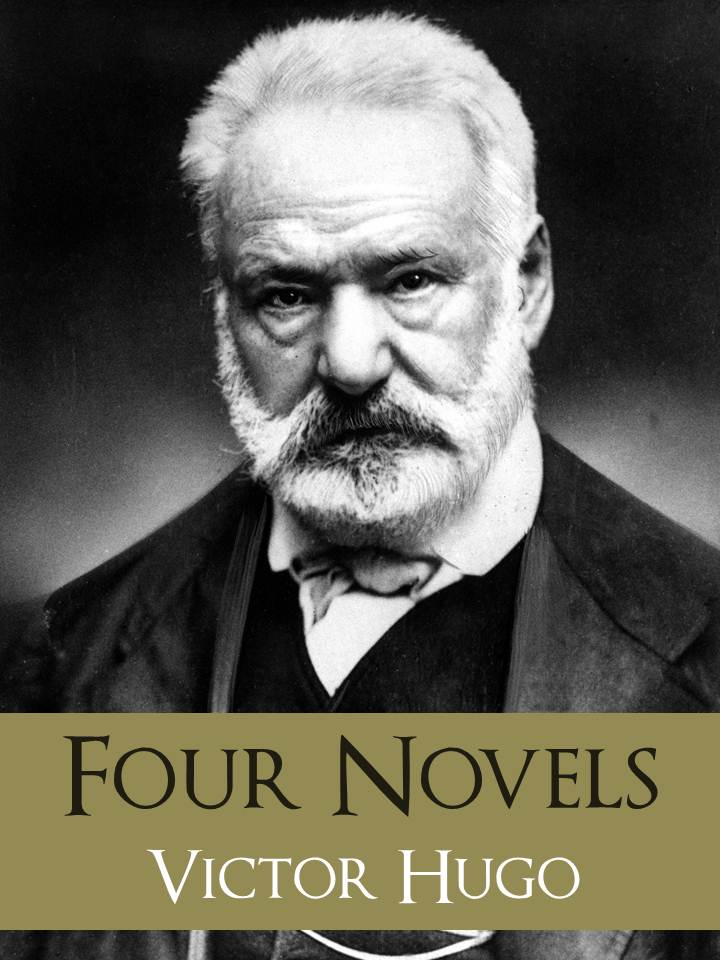 The GREATEST WORKS of VICTOR HUGO: FOUR BESTSELLING NOVELS By: Victor Hugo