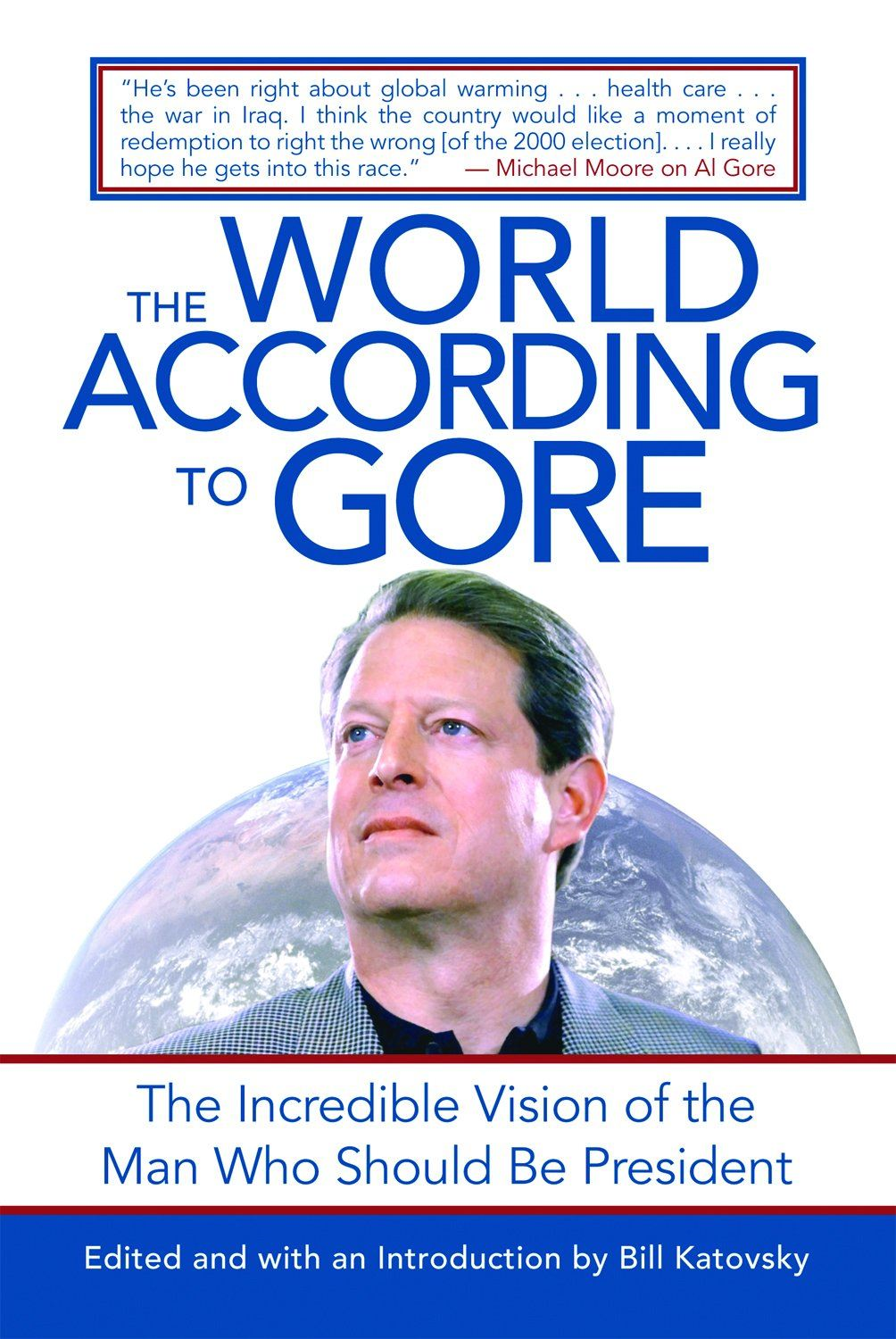 The World According To Gore: The Incredible Vision of the Man Who Should Be President By: Edited and Introduced by Bill Katovsky