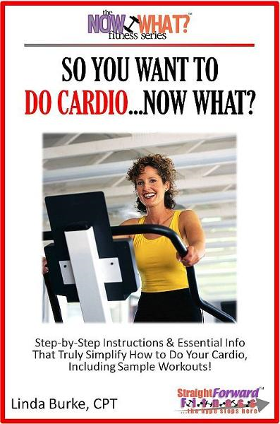 So You Want To Do Cardio...Now What? Step-by-Step Instructions & Essential Info That Truly Simplify How to Do Cardio, Including Sample Workouts! By: Linda Burke