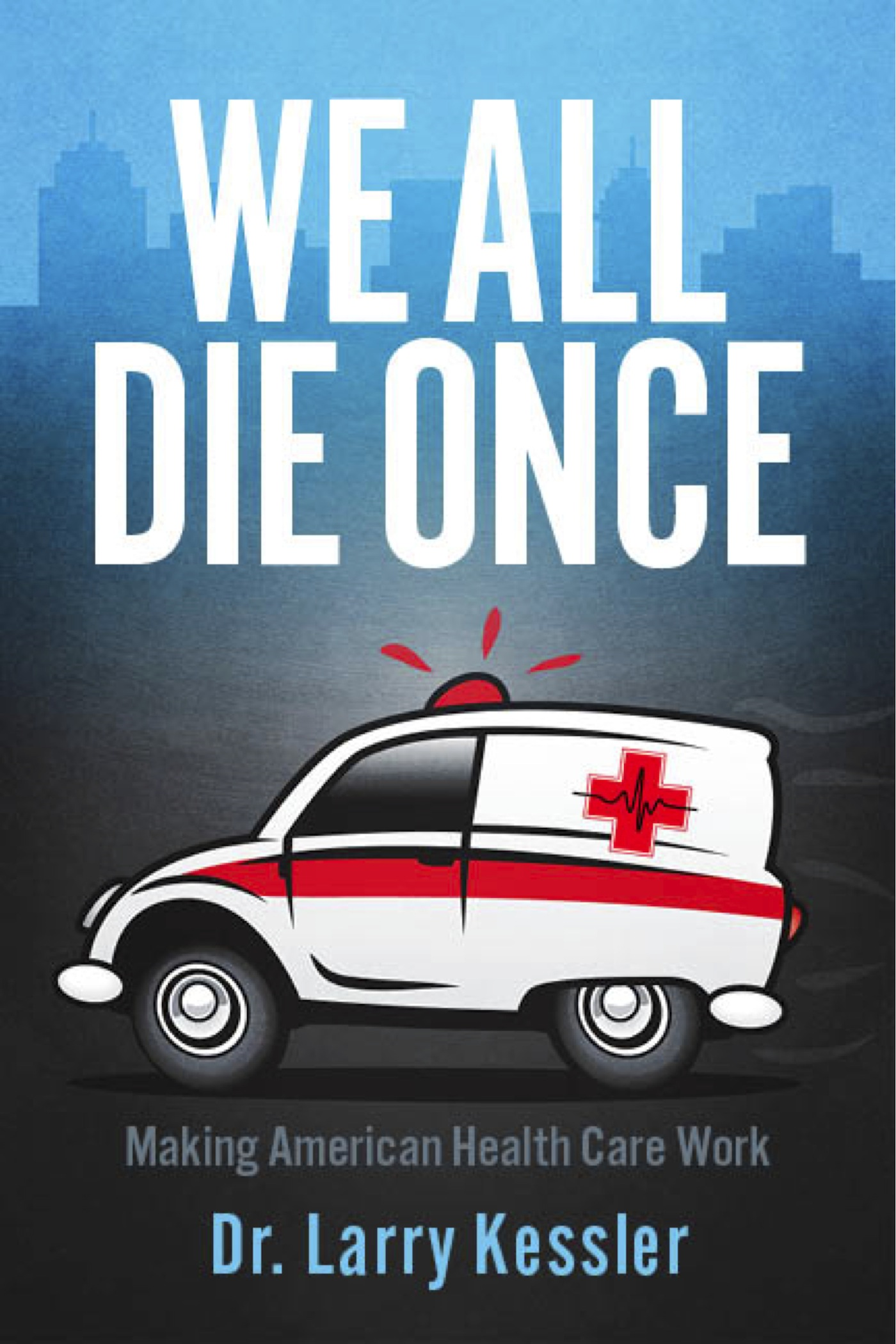 We All Die Once By: Dr. Larry Kessler