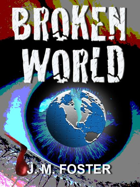 Broken World (A Novel) By: J. M. Foster
