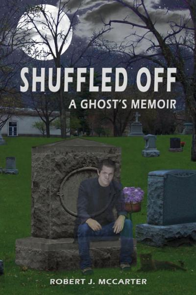Shuffled Off: A Ghost's Memoir By: Robert J. McCarter
