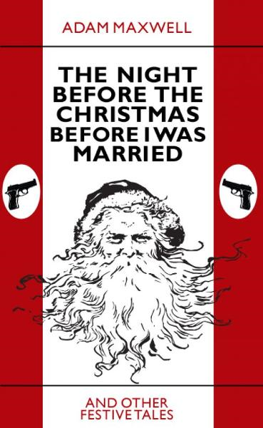 The Night Before The Christmas Before I Was Married & other festive tales By: Adam Maxwell