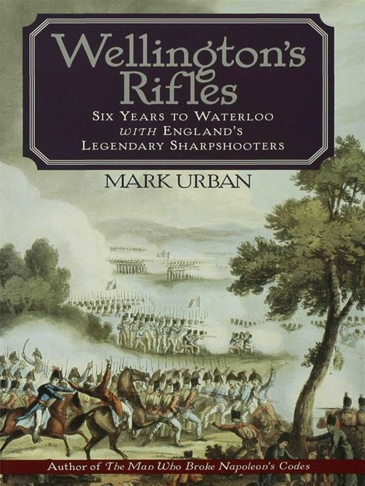 Wellington's Rifles: Six Years to Waterloo with England's Legendary Sharpshooters
