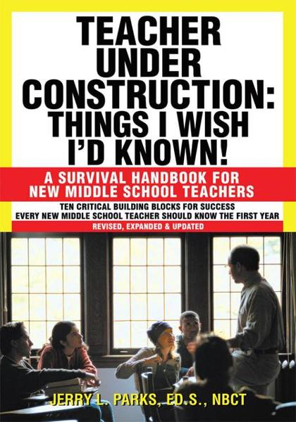 Teacher Under Construction: Things I Wish I'd Known! By: Jerry L. Parks, Ed.S., NBCT