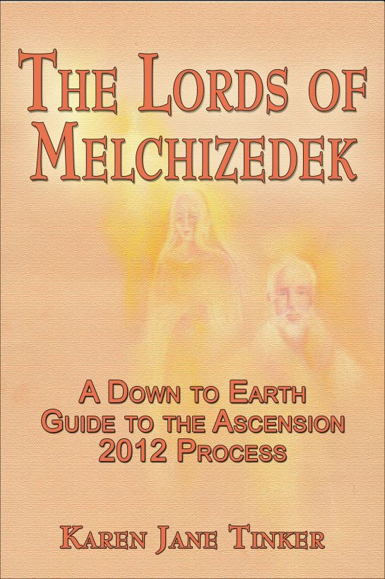 The Lords of Melchizedek; A Down to Earth Guide to The Ascension 2012 Process By: Karen Jane Tinker