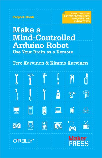 Make a Mind-Controlled Arduino Robot By: Kimmo Karvinen,Tero Karvinen