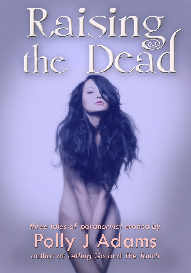 Raising the Dead: three tales of paranormal erotic romance By: Polly J Adams