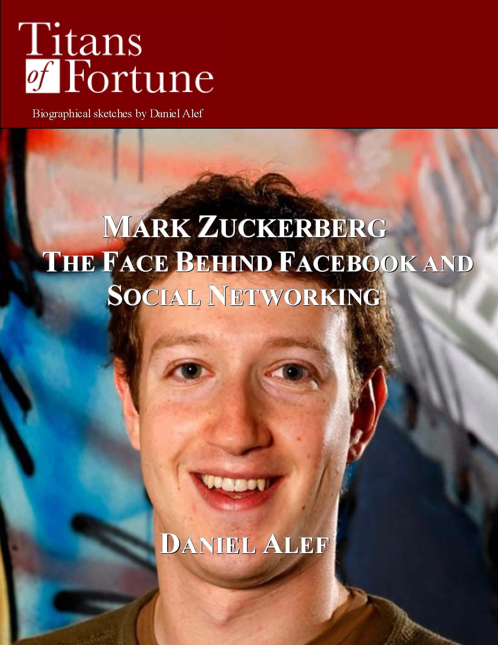 Mark Zuckerberg: The Face Behind Facebook And Social Networking By: Daniel Alef