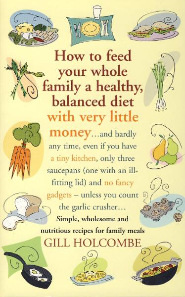 How to Feed Your Whole Family a Healthy, Balanced Diet with Very Little Money By: Gill Holcombe
