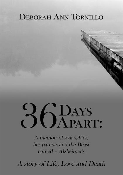 36 Days Apart: A memoir of a daughter, her parents and the Beast named  Alzheimers By: Deborah Ann Tornillo