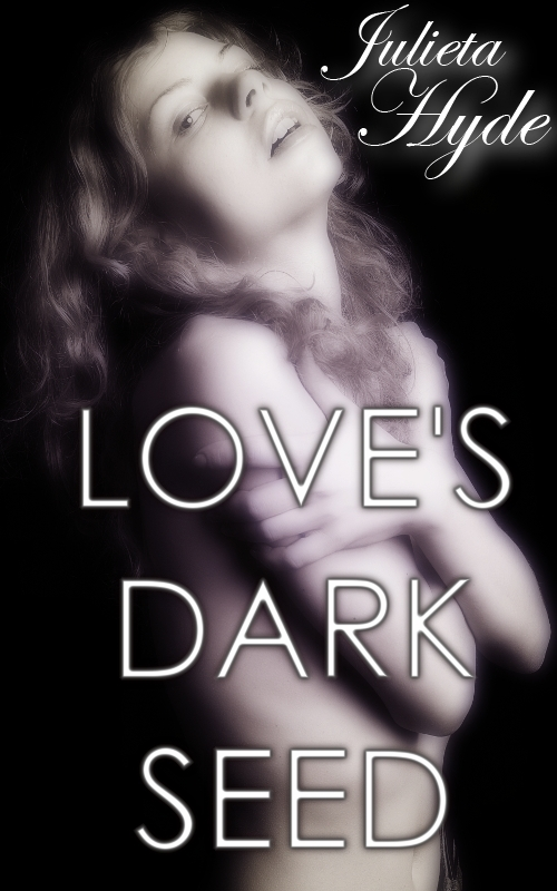 Love's Dark Seed By: Julieta Hyde