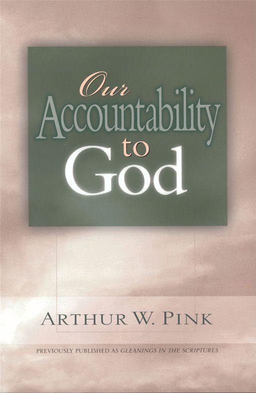 Our Accountability to God By: Arthur W. Pink