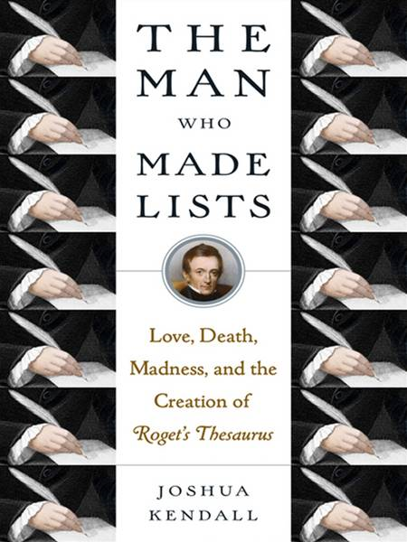 The Man Who Made Lists: Love, Death, Madness, and the Creation of Roget's Thesaurus By: Joshua Kendall