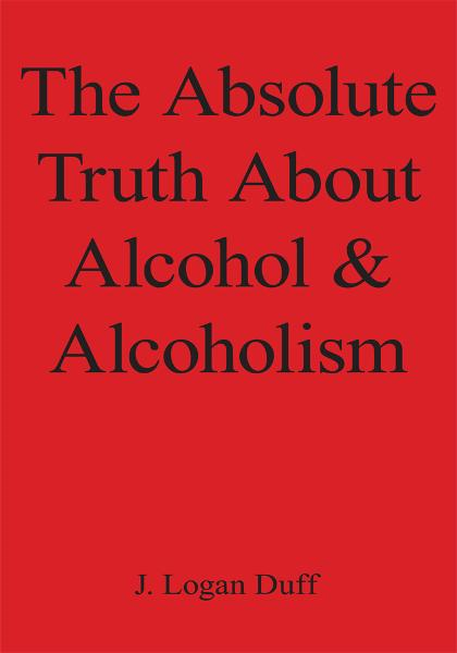 The Absolute Truth About Alcohol & Alcoholism By: J. Logan Duff