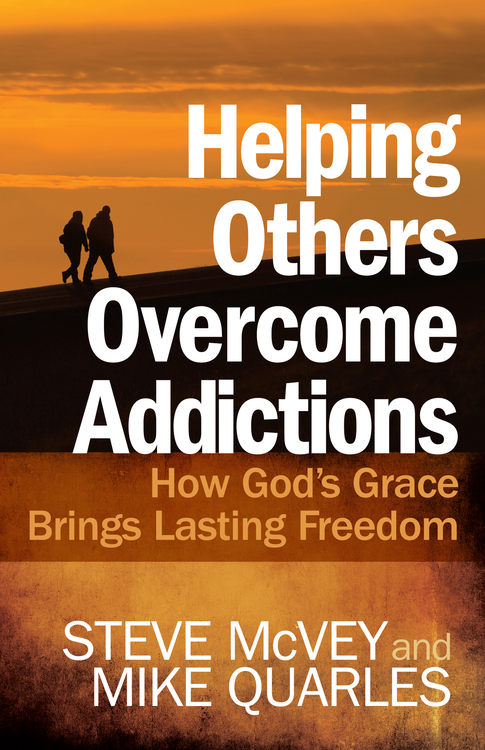 Helping Others Overcome Addictions By: Steve McVey, Mike Quarles