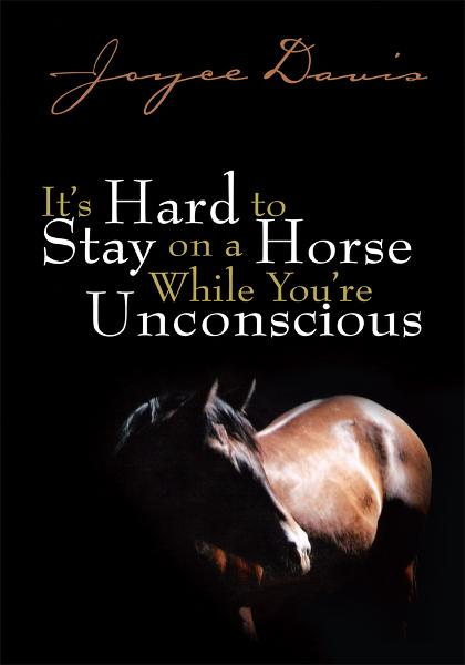 It's Hard to Stay on a Horse While You're Unconscious By: Joyce Davis