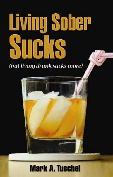 Living Sober Sucks (but living drunk sucks more). By: Mark Tuschel