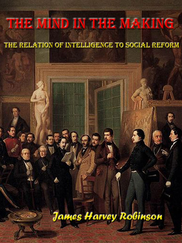 The Mind in the Making The Relation of Intelligence to Social Reform [Annotated] By: James Harvey Robinson
